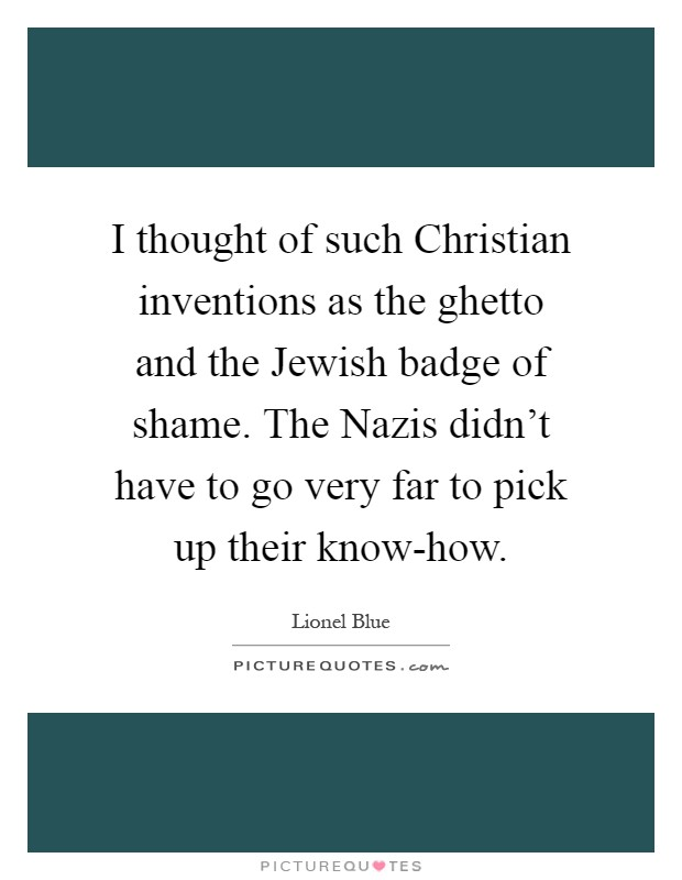 I thought of such Christian inventions as the ghetto and the Jewish badge of shame. The Nazis didn't have to go very far to pick up their know-how Picture Quote #1