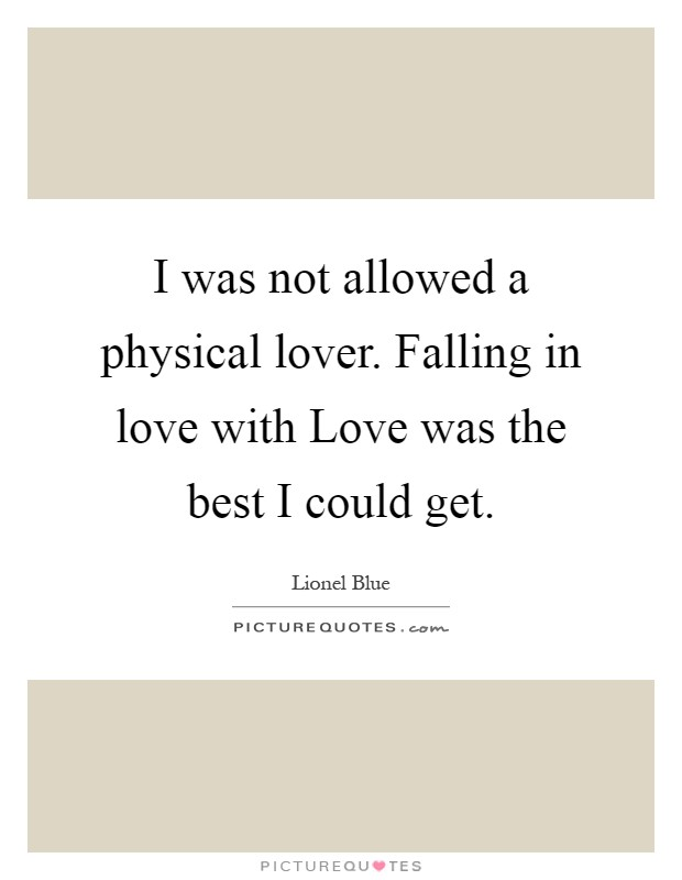 I was not allowed a physical lover. Falling in love with Love was the best I could get Picture Quote #1