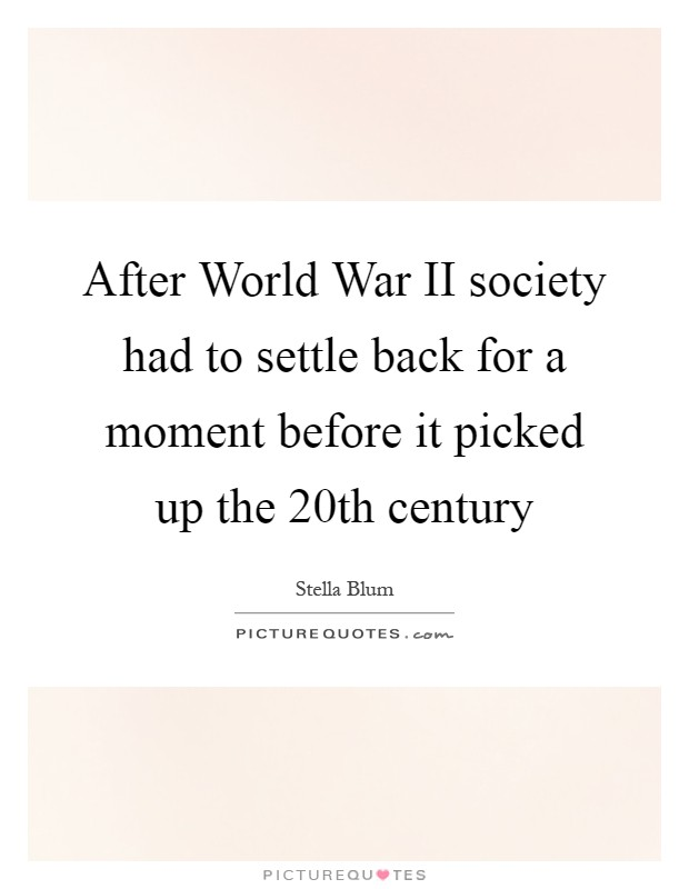 After World War II society had to settle back for a moment before it picked up the 20th century Picture Quote #1