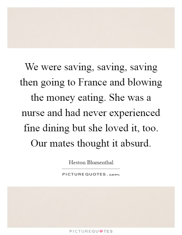 We were saving, saving, saving then going to France and blowing the money eating. She was a nurse and had never experienced fine dining but she loved it, too. Our mates thought it absurd Picture Quote #1