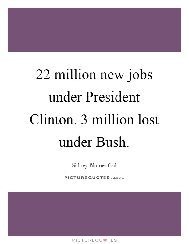 22 million new jobs under President Clinton. 3 million lost under Bush Picture Quote #1