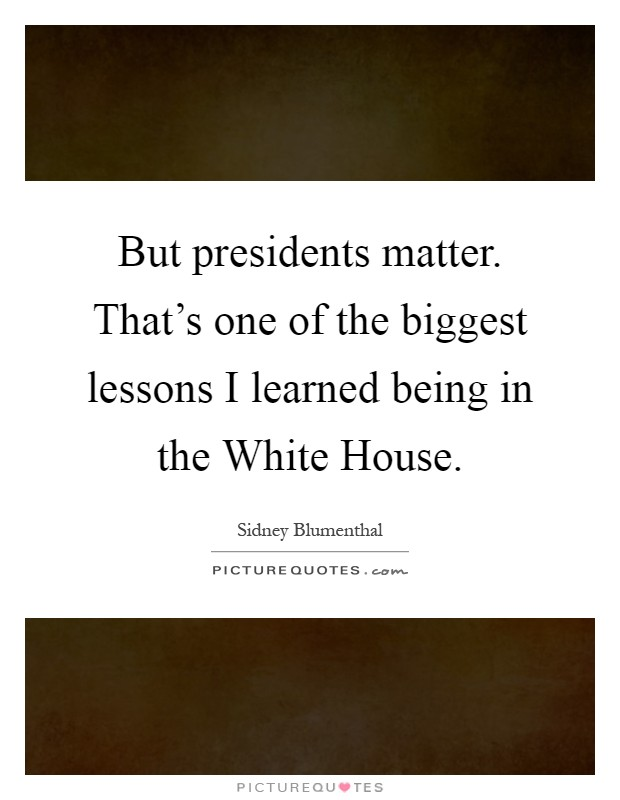 But presidents matter. That's one of the biggest lessons I learned being in the White House Picture Quote #1