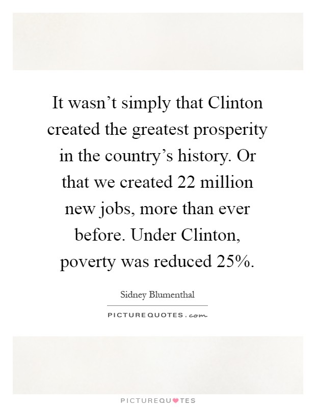 It wasn't simply that Clinton created the greatest prosperity in the country's history. Or that we created 22 million new jobs, more than ever before. Under Clinton, poverty was reduced 25% Picture Quote #1