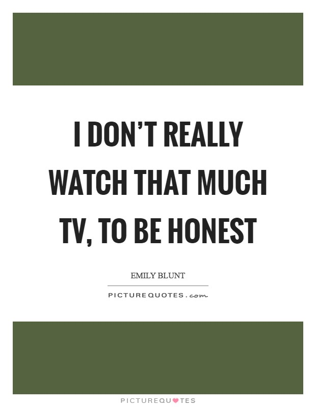 I don't really watch that much TV, to be honest Picture Quote #1