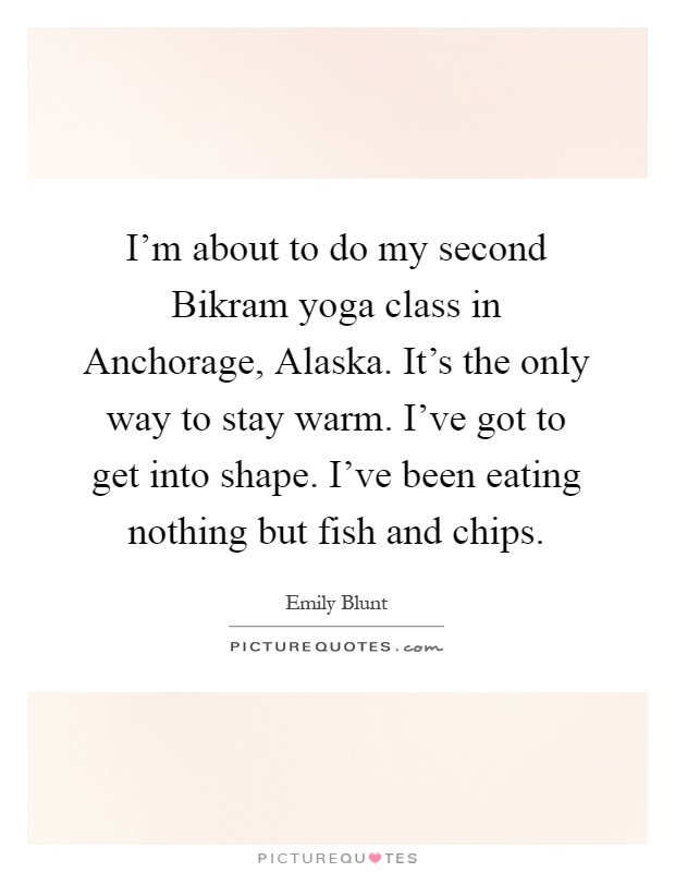 I'm about to do my second Bikram yoga class in Anchorage, Alaska. It's the only way to stay warm. I've got to get into shape. I've been eating nothing but fish and chips Picture Quote #1