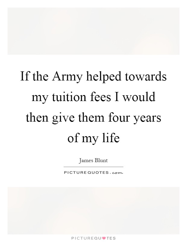 If the Army helped towards my tuition fees I would then give them four years of my life Picture Quote #1