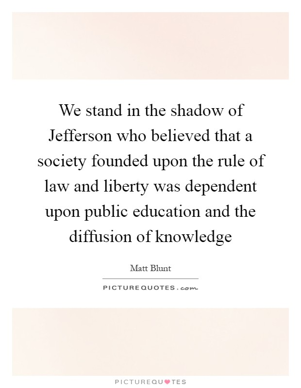 We stand in the shadow of Jefferson who believed that a society founded upon the rule of law and liberty was dependent upon public education and the diffusion of knowledge Picture Quote #1