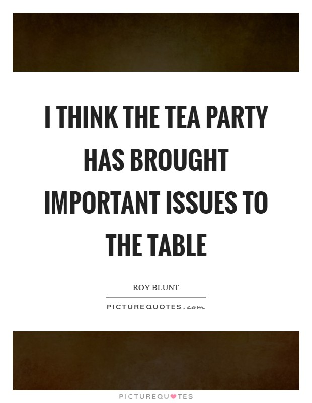I think the Tea Party has brought important issues to the table Picture Quote #1