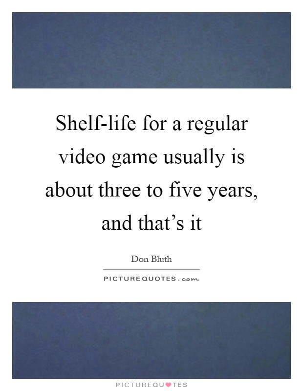 Shelf-life for a regular video game usually is about three to five years, and that's it Picture Quote #1