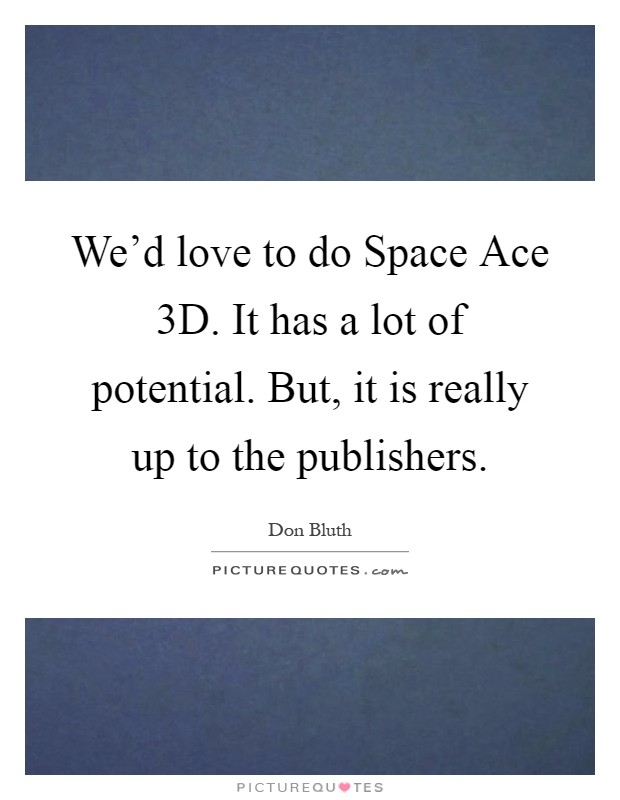 We'd love to do Space Ace 3D. It has a lot of potential. But, it is really up to the publishers Picture Quote #1