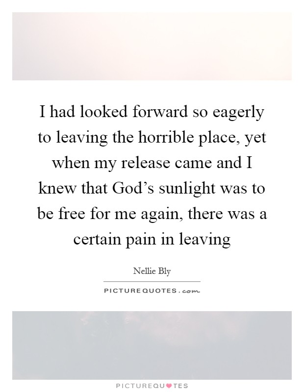 I had looked forward so eagerly to leaving the horrible place, yet when my release came and I knew that God's sunlight was to be free for me again, there was a certain pain in leaving Picture Quote #1