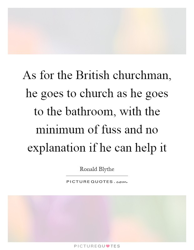As for the British churchman, he goes to church as he goes to the bathroom, with the minimum of fuss and no explanation if he can help it Picture Quote #1