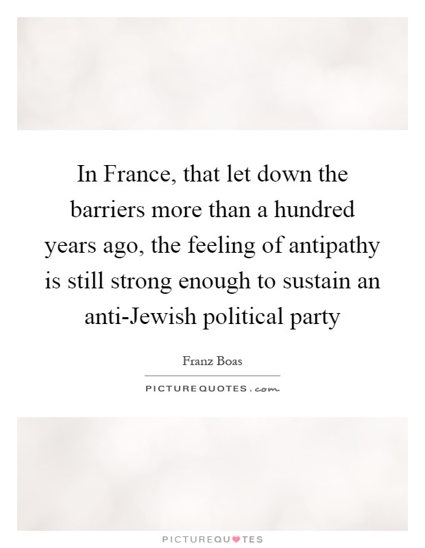 In France, that let down the barriers more than a hundred years ago, the feeling of antipathy is still strong enough to sustain an anti-Jewish political party Picture Quote #1