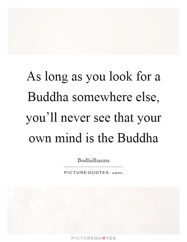 As long as you look for a Buddha somewhere else, you'll never see that your own mind is the Buddha Picture Quote #1