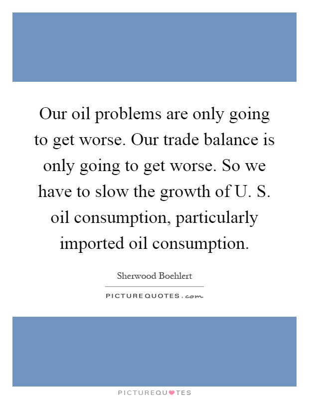 Our oil problems are only going to get worse. Our trade balance is only going to get worse. So we have to slow the growth of U. S. oil consumption, particularly imported oil consumption Picture Quote #1