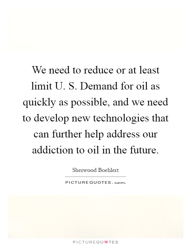 We need to reduce or at least limit U. S. Demand for oil as quickly as possible, and we need to develop new technologies that can further help address our addiction to oil in the future Picture Quote #1