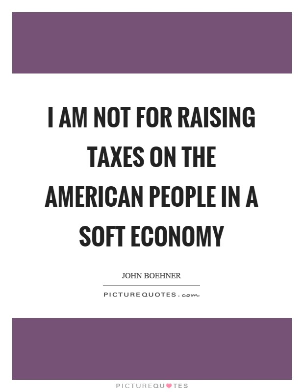 I am not for raising taxes on the American people in a soft economy Picture Quote #1