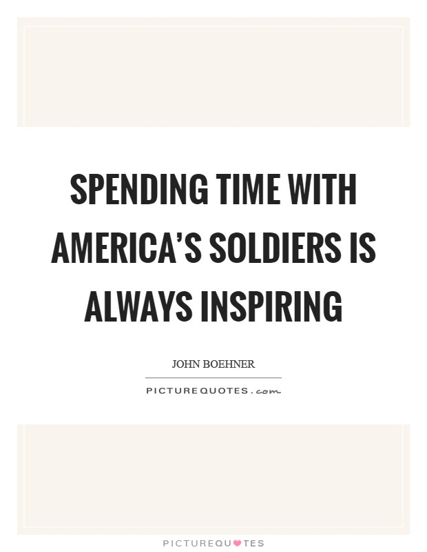 Spending time with America's soldiers is always inspiring Picture Quote #1