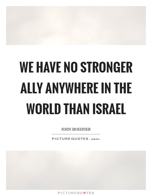 We have no stronger ally anywhere in the world than Israel Picture Quote #1