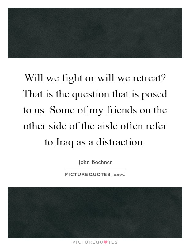 Will we fight or will we retreat? That is the question that is posed to us. Some of my friends on the other side of the aisle often refer to Iraq as a distraction Picture Quote #1