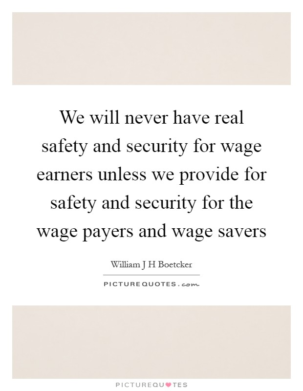 We will never have real safety and security for wage earners unless we provide for safety and security for the wage payers and wage savers Picture Quote #1