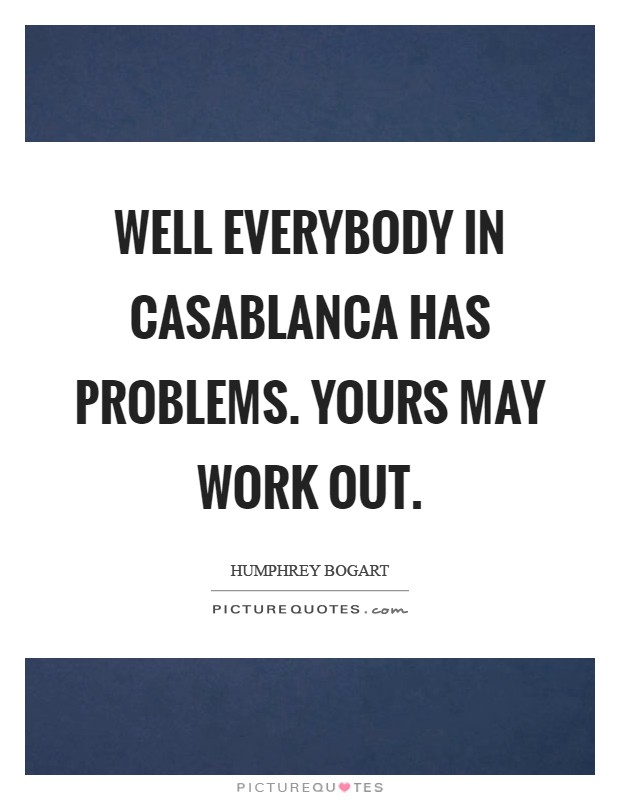 Well everybody in Casablanca has problems. Yours may work out Picture Quote #1