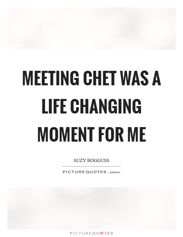 Meeting Chet was a life changing moment for me Picture Quote #1