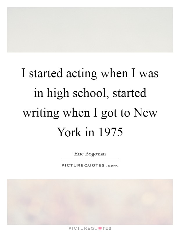 I started acting when I was in high school, started writing when I got to New York in 1975 Picture Quote #1