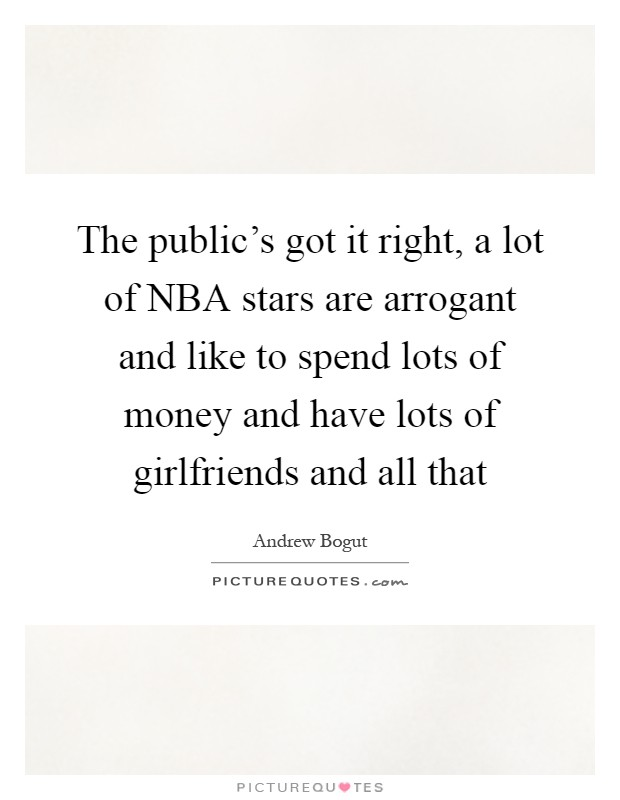 The public's got it right, a lot of NBA stars are arrogant and like to spend lots of money and have lots of girlfriends and all that Picture Quote #1