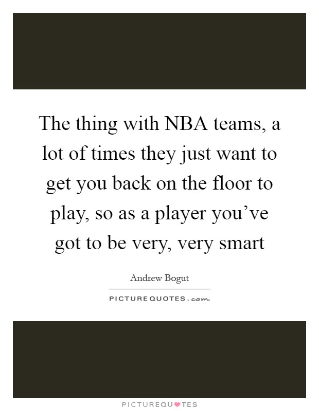 The thing with NBA teams, a lot of times they just want to get you back on the floor to play, so as a player you've got to be very, very smart Picture Quote #1
