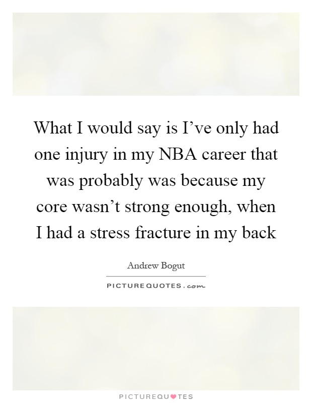 What I would say is I've only had one injury in my NBA career that was probably was because my core wasn't strong enough, when I had a stress fracture in my back Picture Quote #1