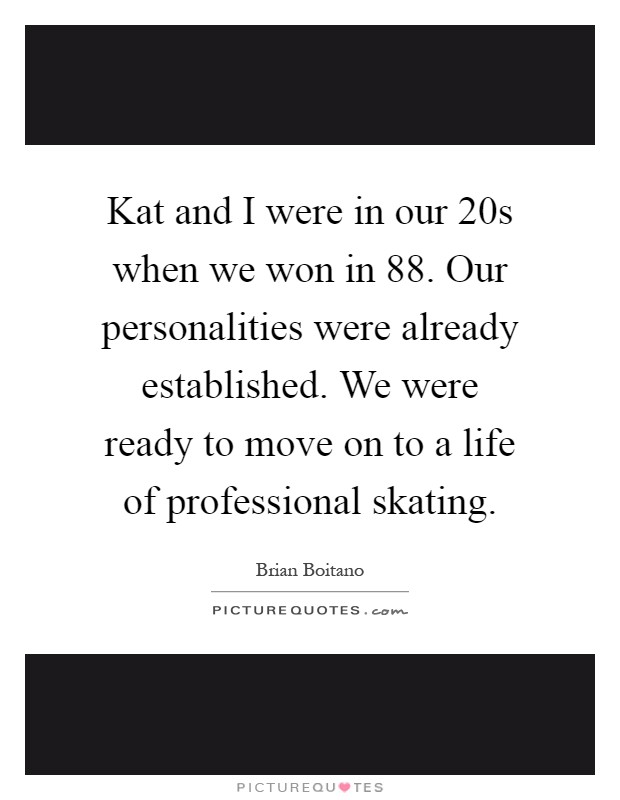 Kat and I were in our 20s when we won in  88. Our personalities were already established. We were ready to move on to a life of professional skating Picture Quote #1