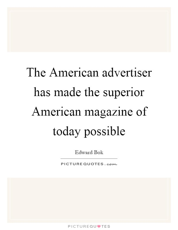 The American advertiser has made the superior American magazine of today possible Picture Quote #1