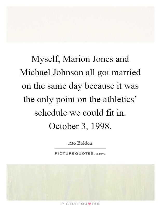 Myself, Marion Jones and Michael Johnson all got married on the same day because it was the only point on the athletics' schedule we could fit in. October 3, 1998 Picture Quote #1