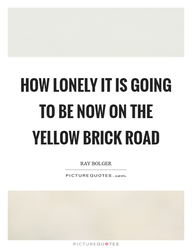 How lonely it is going to be now on the Yellow Brick Road Picture Quote #1