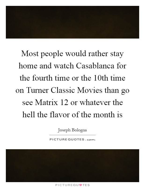 Most people would rather stay home and watch Casablanca for the fourth time or the 10th time on Turner Classic Movies than go see Matrix 12 or whatever the hell the flavor of the month is Picture Quote #1