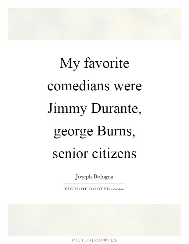 My favorite comedians were Jimmy Durante, george Burns, senior citizens Picture Quote #1