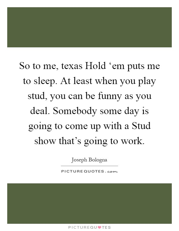So to me, texas Hold 'em puts me to sleep. At least when you play stud, you can be funny as you deal. Somebody some day is going to come up with a Stud show that's going to work Picture Quote #1