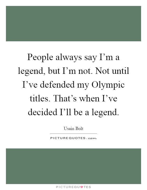 People always say I'm a legend, but I'm not. Not until I've defended my Olympic titles. That's when I've decided I'll be a legend Picture Quote #1