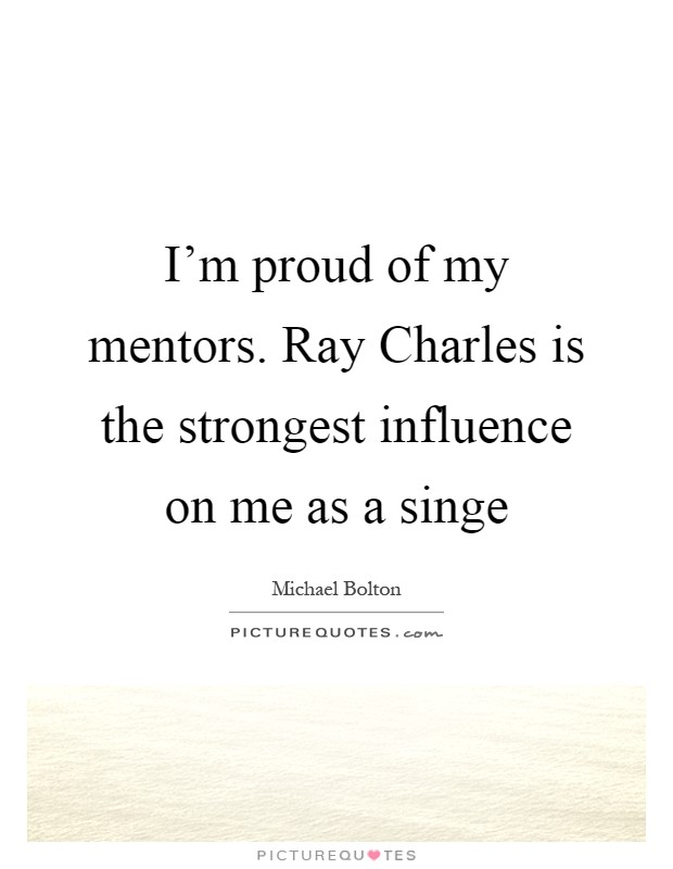 I'm proud of my mentors. Ray Charles is the strongest influence on me as a singe Picture Quote #1