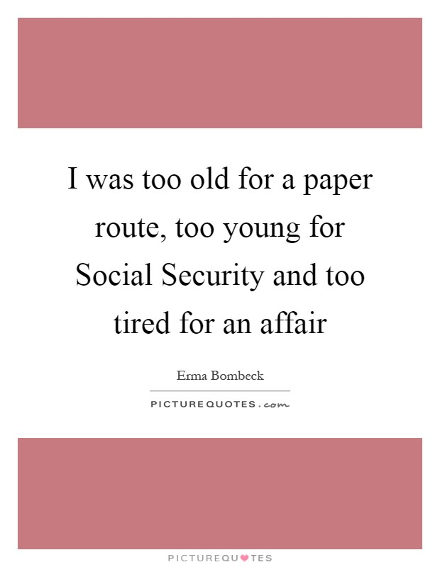 I was too old for a paper route, too young for Social Security and too tired for an affair Picture Quote #1