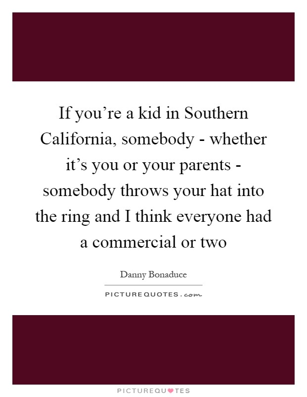 If you're a kid in Southern California, somebody - whether it's you or your parents - somebody throws your hat into the ring and I think everyone had a commercial or two Picture Quote #1