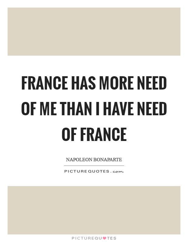 France has more need of me than I have need of France Picture Quote #1