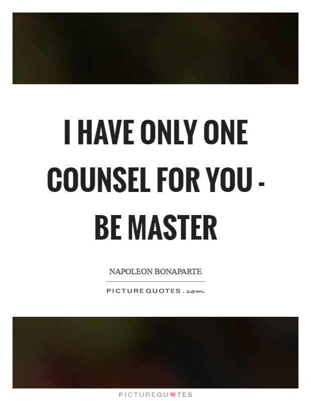 I have only one counsel for you - be master Picture Quote #1