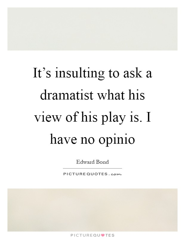 It's insulting to ask a dramatist what his view of his play is. I have no opinio Picture Quote #1