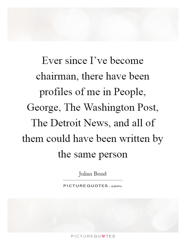 Ever since I've become chairman, there have been profiles of me in People, George, The Washington Post, The Detroit News, and all of them could have been written by the same person Picture Quote #1