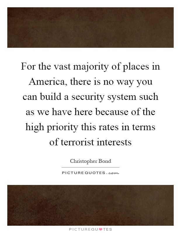 For the vast majority of places in America, there is no way you can build a security system such as we have here because of the high priority this rates in terms of terrorist interests Picture Quote #1