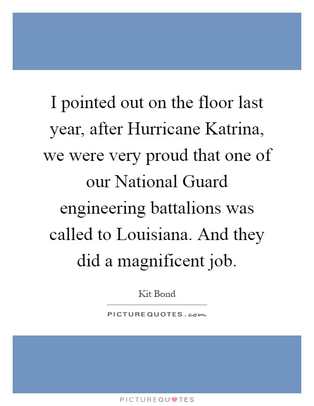 I pointed out on the floor last year, after Hurricane Katrina, we were very proud that one of our National Guard engineering battalions was called to Louisiana. And they did a magnificent job Picture Quote #1