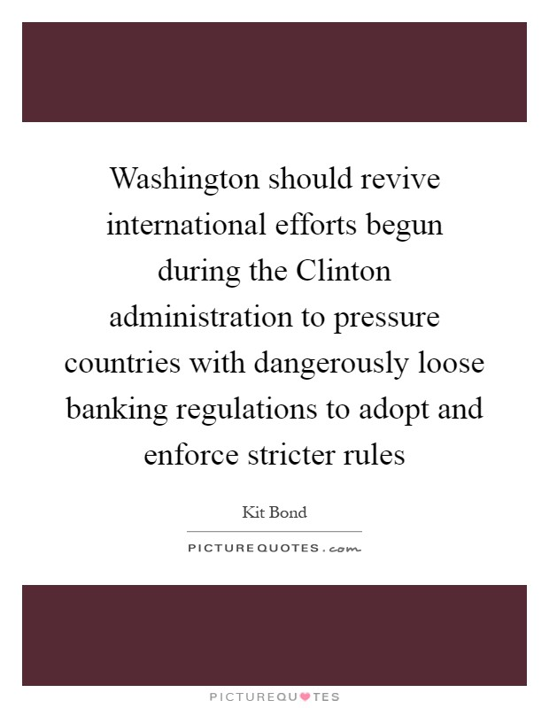 Washington should revive international efforts begun during the Clinton administration to pressure countries with dangerously loose banking regulations to adopt and enforce stricter rules Picture Quote #1