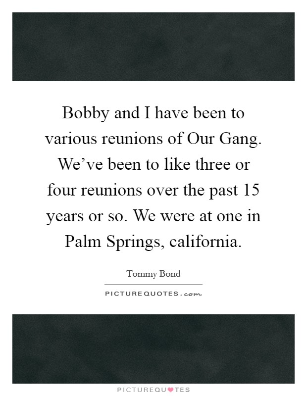 Bobby and I have been to various reunions of Our Gang. We've been to like three or four reunions over the past 15 years or so. We were at one in Palm Springs, california Picture Quote #1